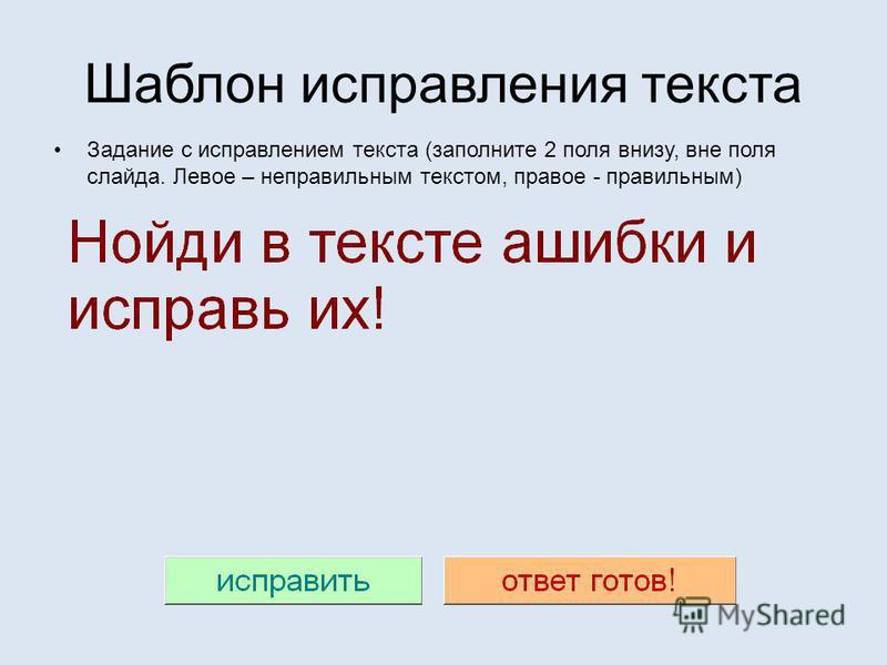 Шаблон исправления текста Задание с исправлением текста (заполните 2 поля внизу, вне поля слайда. Левое – неправильным текстом, правое - правильным)