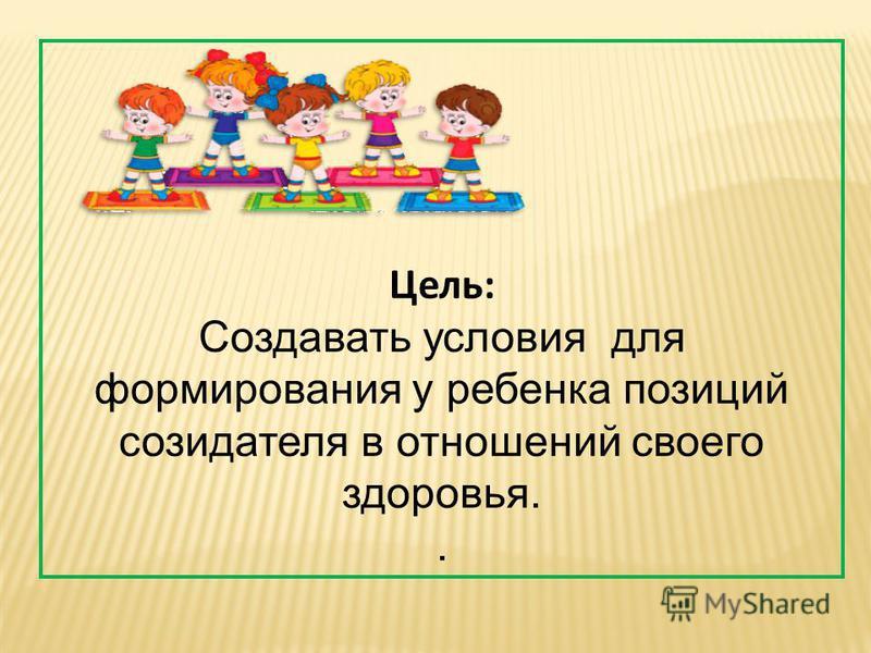 Цель: Создавать условия для формирования у ребенка позиций созидателя в отношений своего здоровья..