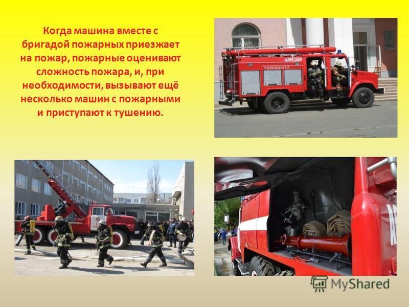 Когда машина вместе с бригадой пожарных приезжает на пожар, пожарные оценивают сложность пожара, и, при необходимости, вызывают ещё несколько машин с пожарными и приступают к тушению.