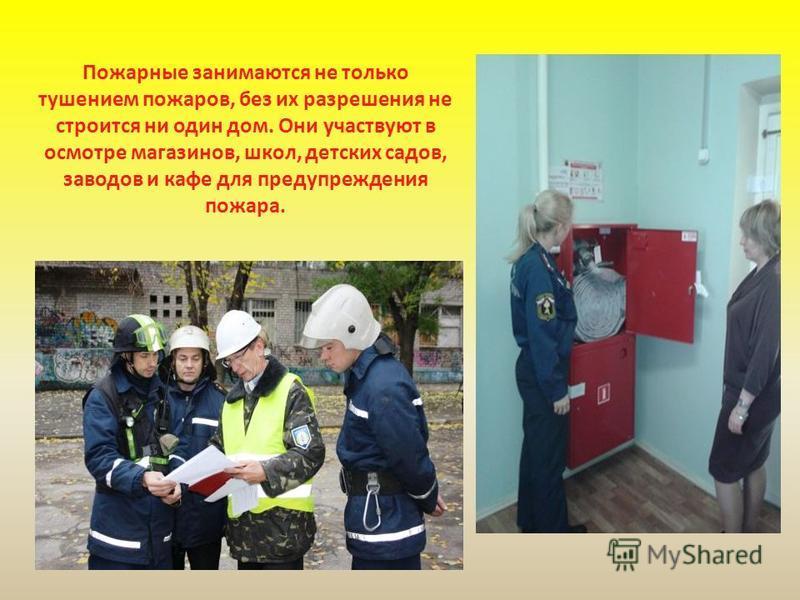 Пожарные занимаются не только тушением пожаров, без их разрешения не строится ни один дом. Они участвуют в осмотре магазинов, школ, детских садов, заводов и кафе для предупреждения пожара.