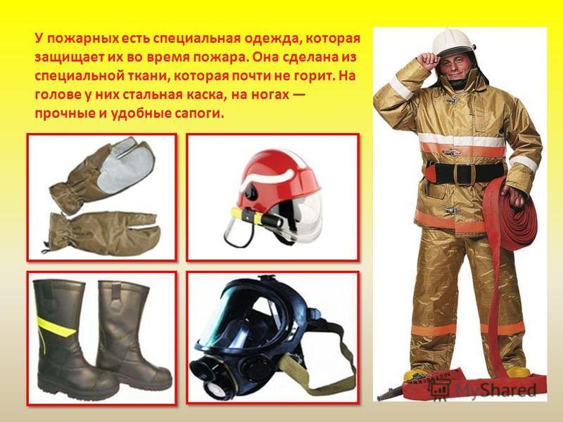 У пожарных есть специальная одежда, которая защищает их во время пожара. Она сделана из специальной ткани, которая почти не горит. На голове у них стальная каска, на ногах прочные и удобные сапоги.