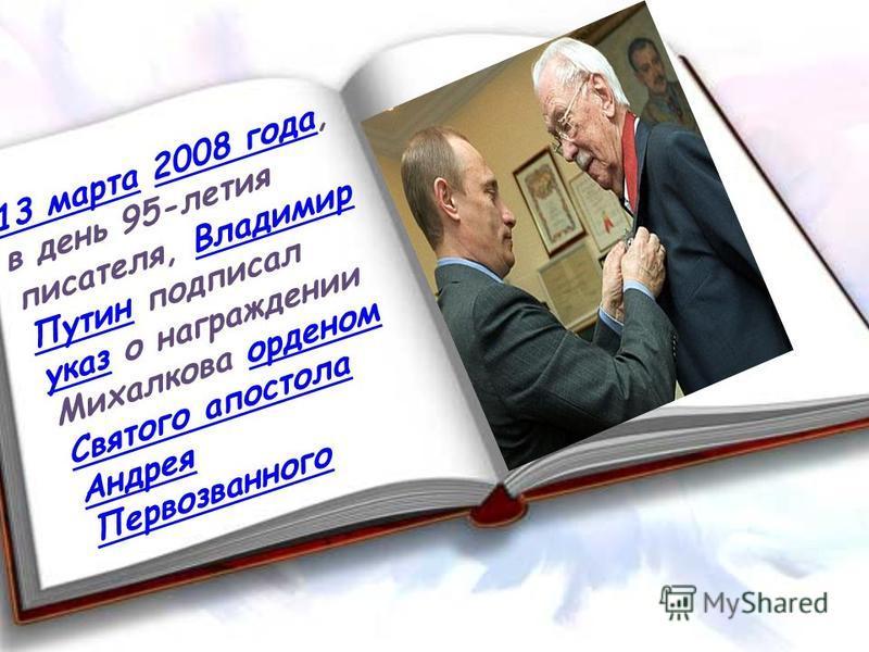 13 марта 13 марта 2008 года, в день 95-летия писателя, Владимир Путин подписал указ о награждении Михалкова орденом Святого апостола Андрея Первозванного 2008 года Владимир Путин указ орденом Святого апостола Андрея Первозванного