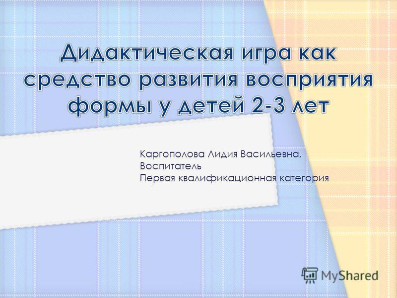 Каргополова Лидия Васильевна, Воспитатель Первая квалификационная категория