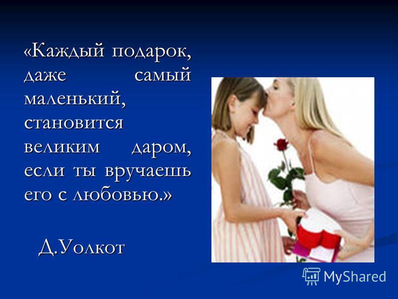 « Каждый подарок, даже самый маленький, становится великим даром, если ты вручаешь его с любовью.» Д.Уолкот Д.Уолкот