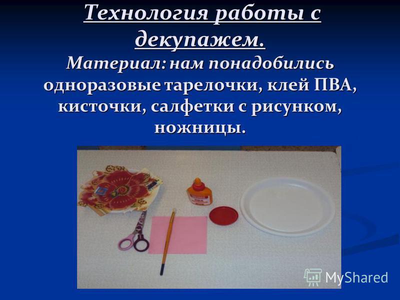 Технология работы с декупажем. Материал: нам понадобились одноразовые тарелочки, клей ПВА, кисточки, салфетки с рисунком, ножницы. Технология работы с декупажем. Материал: нам понадобились одноразовые тарелочки, клей ПВА, кисточки, салфетки с рисунко
