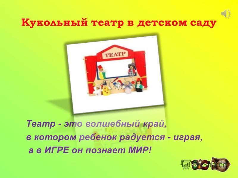 Кукольный театр в детском саду Театр - это волшебный край, в котором ребенок радуется - играя, а в ИГРЕ он познает МИР!
