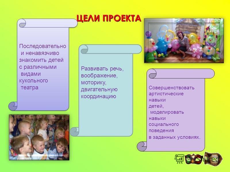 ЦЕЛИ ПРОЕКТА Развивать речь, воображение, моторику, двигательную координацию Последовательно и ненавязчиво знакомить детей с различными видами кукольного театра Последовательно и ненавязчиво знакомить детей с различными видами кукольного театра Совер