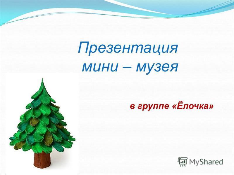 Презентация мини – музея в группе «Ёлочка»