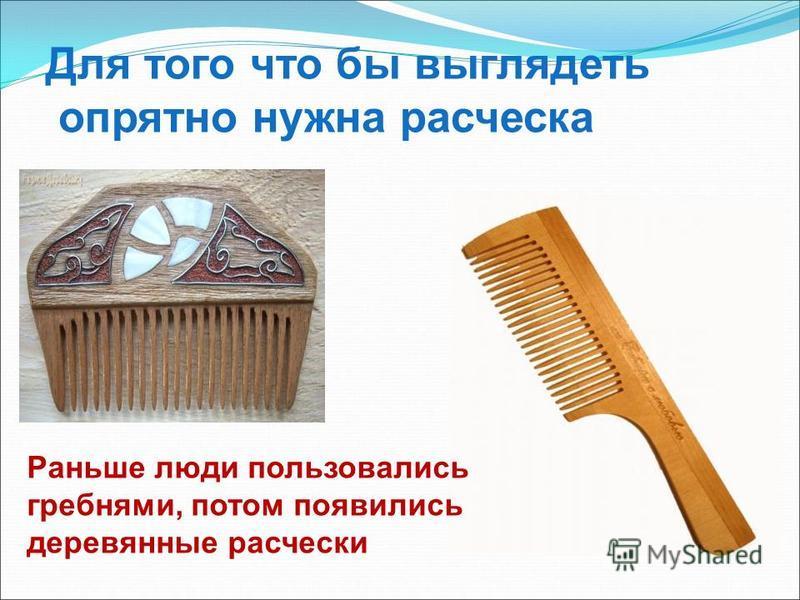 Для того что бы выглядеть опрятно нужна расческа Раньше люди пользовались гребнями, потом появились деревянные расчески