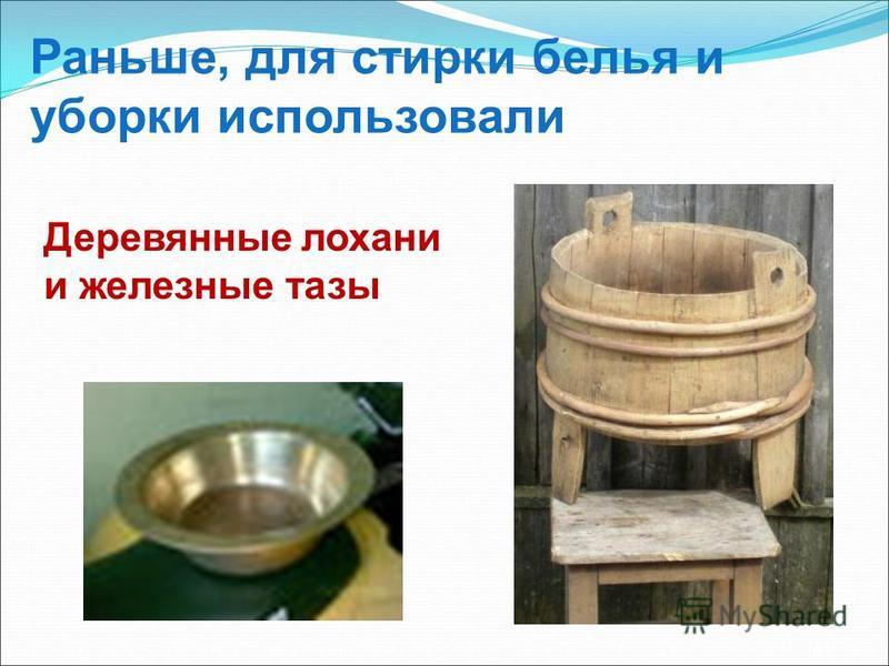 Раньше, для стирки белья и уборки использовали Деревянные лохани и железные тазы