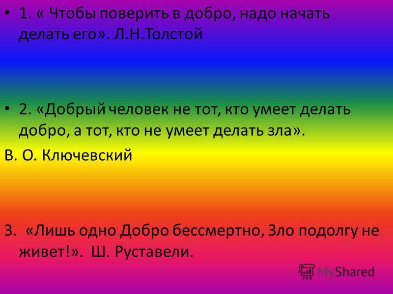 1. « Чтобы поверить в добро, надо начать делать его». Л.Н.Толстой 2. «Добрый человек не тот, кто умеет делать добро, а тот, кто не умеет делать зла». В. О. Ключевский 3. «Лишь одно Добро бессмертно, Зло подолгу не живет!». Ш. Руставели.