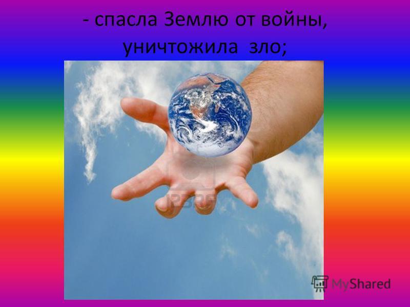- спасла Землю от войны, уничтожила зло;