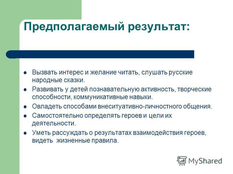 Предполагаемый результат: Вызвать интерес и желание читать, слушать русские народные сказки. Развивать у детей познавательную активность, творческие способности, коммуникативные навыки. Овладеть способами внеситуативно-личностного общения. Самостояте