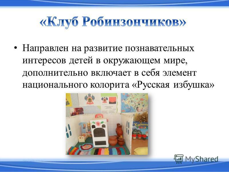 Направлен на развитие познавательных интересов детей в окружающем мире, дополнительно включает в себя элемент национального колорита «Русская избушка»