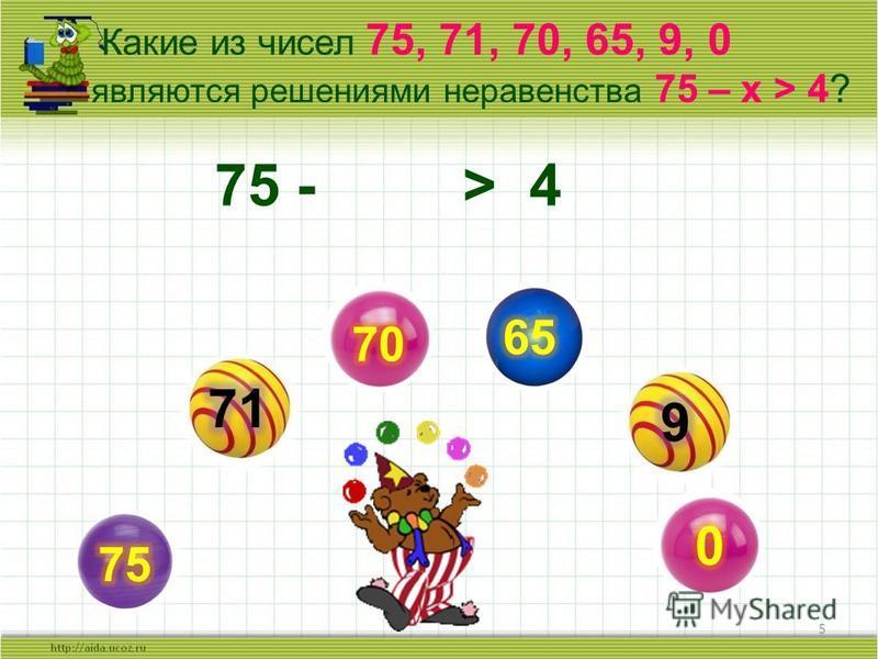 5 Какие из чисел 75, 71, 70, 65, 9, 0 являются решениями неравенства 75 – x > 4? 75 - > 4