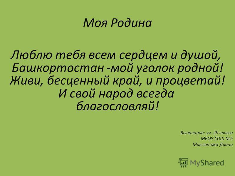 Моя Родина Люблю тебя всем сердцем и душой, Башкортостан -мой уголок родной! Живи, бесценный край, и процветай! И свой народ всегда благословляй! Выполнила: уч. 2 б класса МБОУ СОШ 5 Максютова Диана