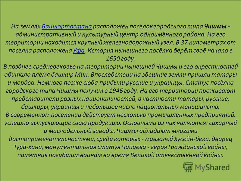 На землях Башкортостана расположен посёлок городского типа Чишмы - административный и культурный центр одноимённого района. На его территории находится крупный железнодорожный узел. В 37 километрах от посёлка расположена Уфа. История нынешнего посёлк
