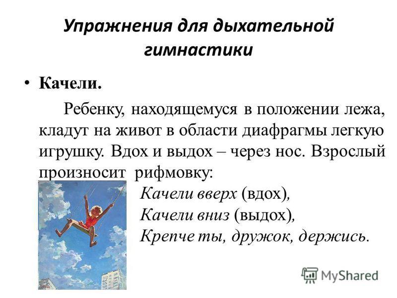Упражнения для дыхательной гимнастики Качели. Ребенку, находящемуся в положении лежа, кладут на живот в области диафрагмы легкую игрушку. Вдох и выдох – через нос. Взрослый произносит рифмовку: Качели вверх (вдох), Качели вниз (выдох), Крепче ты, дру