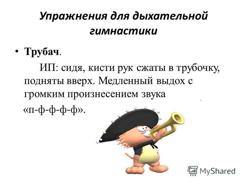 Упражнения для дыхательной гимнастики Трубач. ИП: сидя, кисти рук сжаты в трубочку, подняты вверх. Медленный выдох с громким произнесением звука «п-ф-ф-ф-ф».