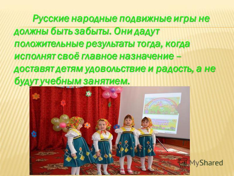 Русские народные подвижные игры не должны быть забыты. Они дадут положительные результаты тогда, когда исполнят своё главное назначение – доставят детям удовольствие и радость, а не будут учебным занятием.