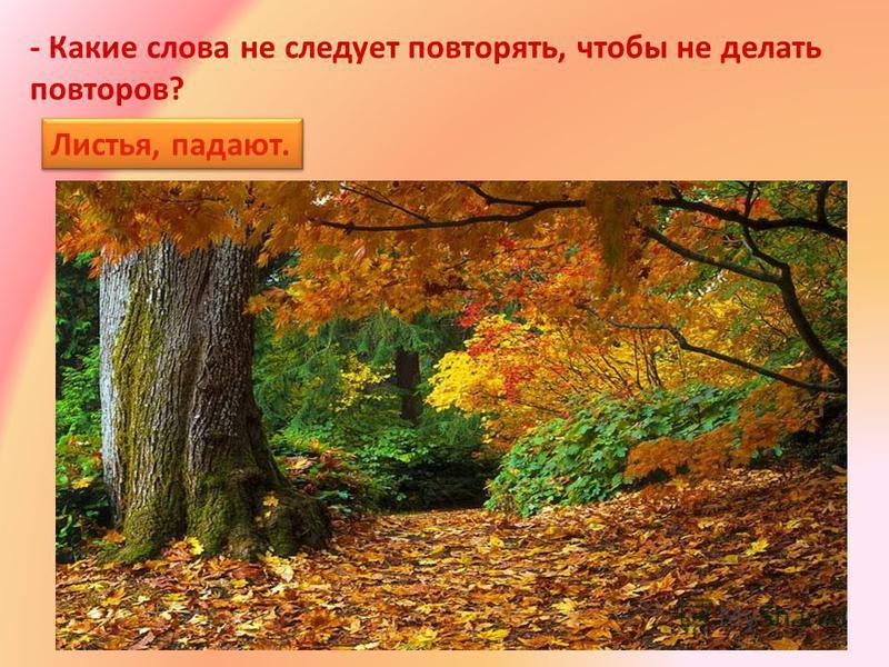- Какие слова не следует повторять, чтобы не делать повторов? Листья, падают. Листья, падают.