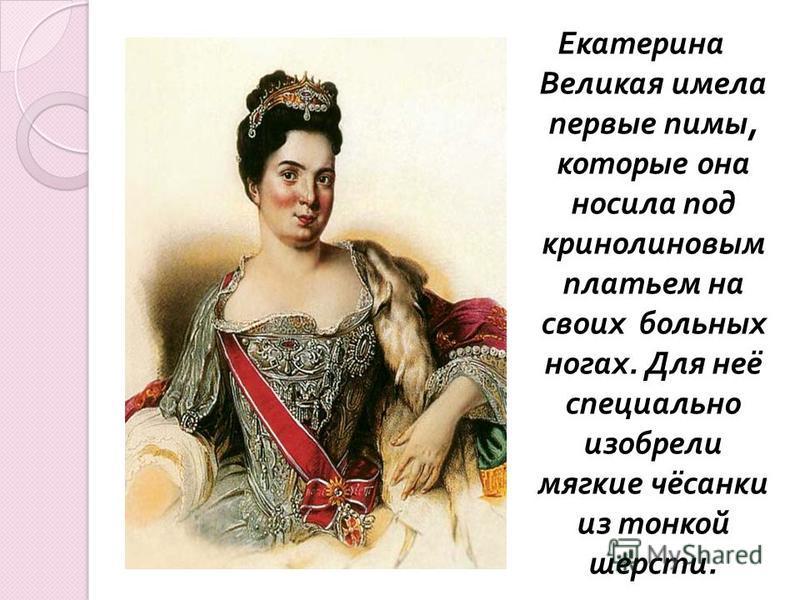 Екатерина Великая имела первые пимы, которые она носила под кринолиновым платьем на своих больных ногах. Для неё специально изобрели мягкие чёсанки из тонкой шерсти.