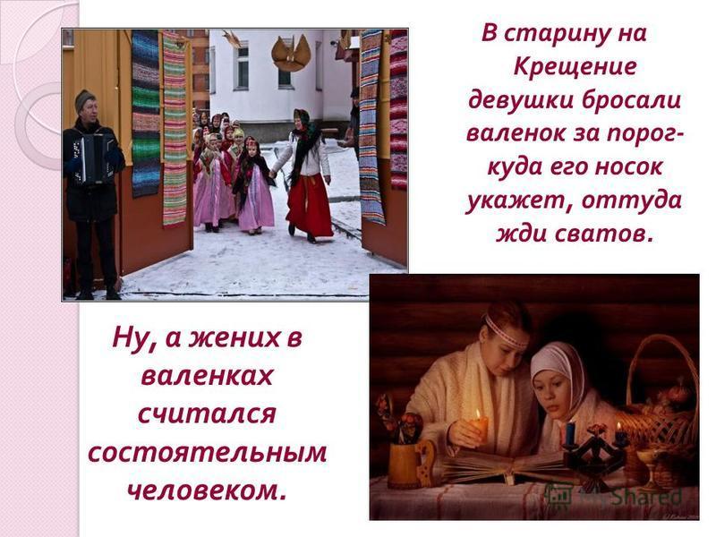 В старину на Крещение девушки бросали валенок за порог - куда его носок укажет, оттуда жди сватов. Ну, а жених в валенках считался состоятельным человеком.