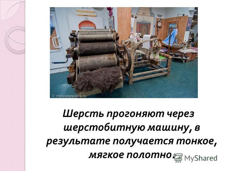 Шерсть прогоняют через шерстобитную машину, в результате получается тонкое, мягкое полотно.