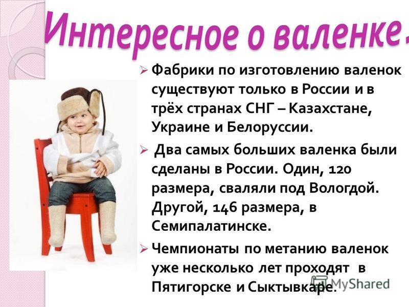 Фабрики по изготовлению валенок существуют только в России и в трёх странах СНГ – Казахстане, Украине и Белоруссии. Два самых больших валенка были сделаны в России. Один, 120 размера, сваляли под Вологдой. Другой, 146 размера, в Семипалатинске. Чемпи