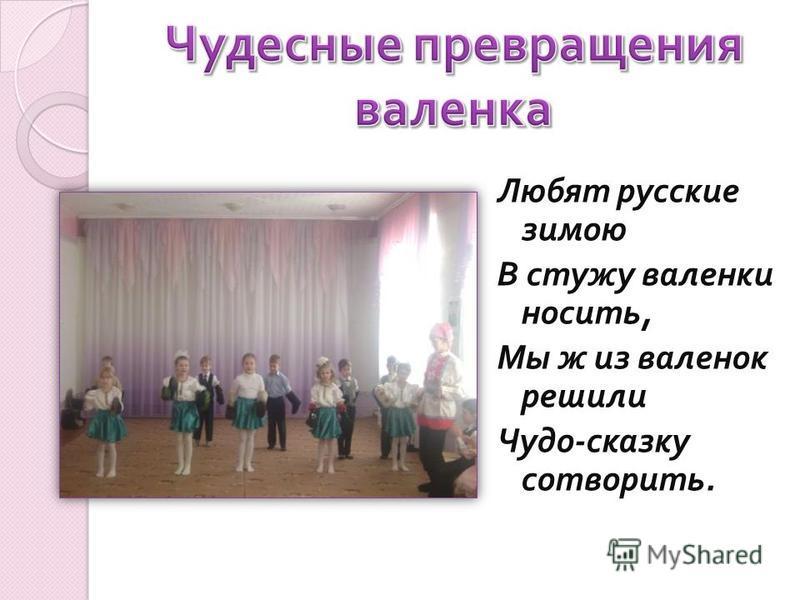 Любят русские зимою В стужу валенки носить, Мы ж из валенок решили Чудо - сказку сотворить.