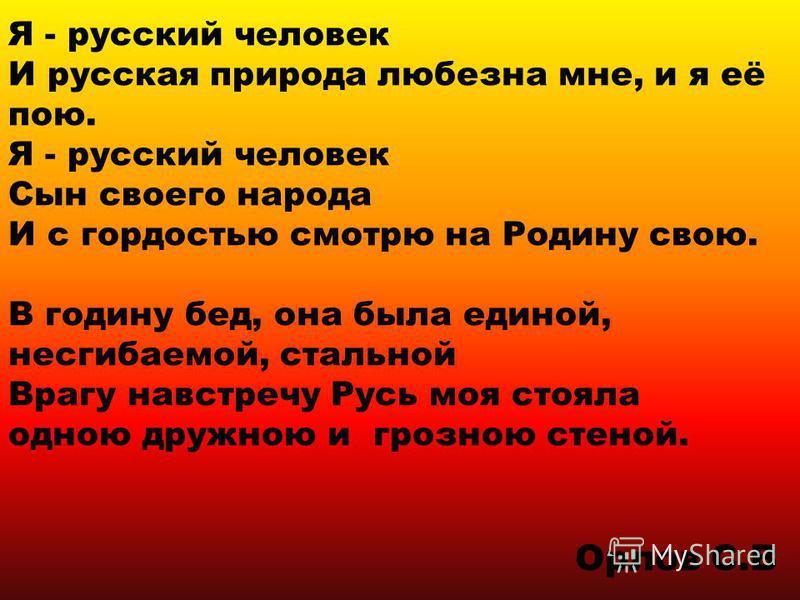 Я - русский человек И русская природа любезна мне, и я её пою. Я - русский человек Сын своего народа И с гордостью смотрю на Родину свою. В годину бед, она была единой, несгибаемой, стальной Врагу навстречу Русь моя стояла одною дружною и грозною сте