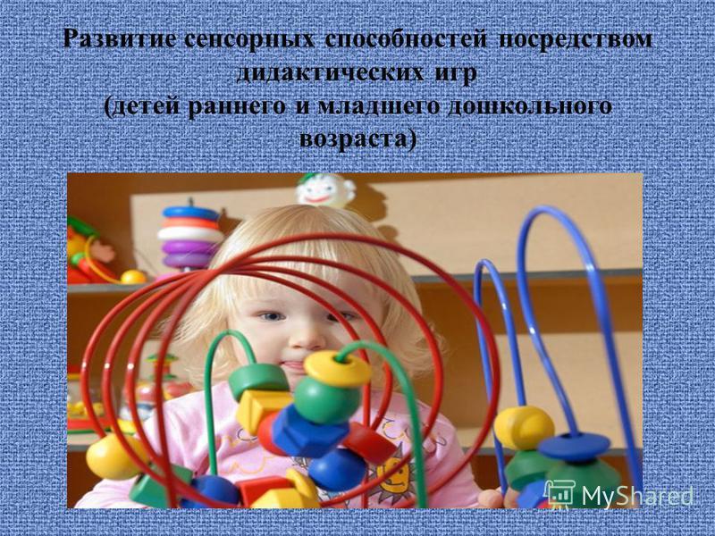Развитие сенсорных способностей посредством дидактических игр (детей раннего и младшего дошкольного возраста)