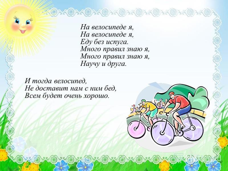 На велосипеде я, Еду без испуга. Много правил знаю я, Научу и друга. И тогда велосипед, Не доставит нам с ним бед, Всем будет очень хорошо.