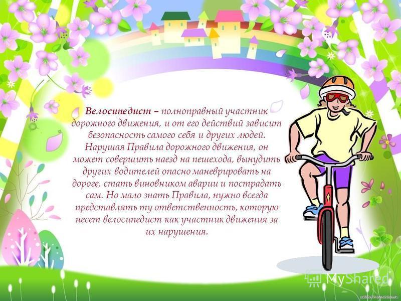 Велосипедист – полноправный участник дорожного движения, и от его действий зависит безопасность самого себя и других людей. Нарушая Правила дорожного движения, он может совершить наезд на пешехода, вынудить других водителей опасно маневрировать на до