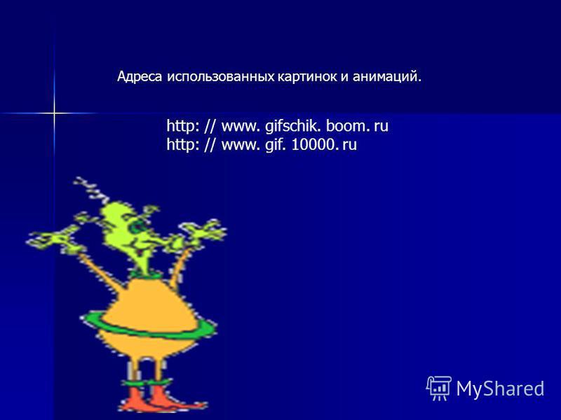 http: // www. gifschik. boom. ru http: // www. gif. 10000. ru Адреса использованных картинок и анимаций.