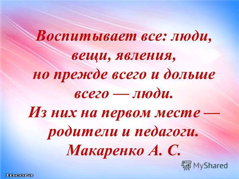 Воспитывает все: люди, вещи, явления, но прежде всего и дольше всего люди. Из них на первом месте родители и педагоги. Макаренко А. С.