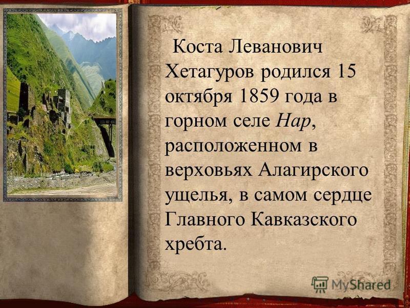 Коста Леванович Хетагуров родился 15 октября 1859 года в горном селе Нар, расположенном в верховьях Алагирского ущелья, в самом сердце Главного Кавказского хребта.