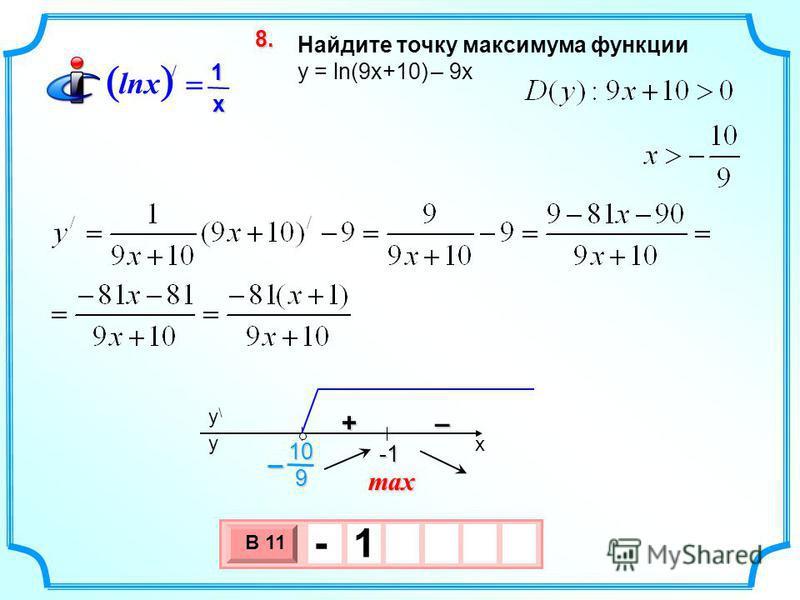 Найдите точку максимума функции y = ln(9x+10) – 9 х 3 х 1 0 х В 11 - 1 8.8.8.8. max / 1 lnx x x y\y\ y -1 -1 +– 910–
