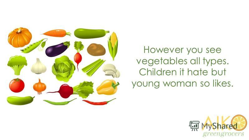 However you see vegetables all types. Children it hate but young woman so likes.