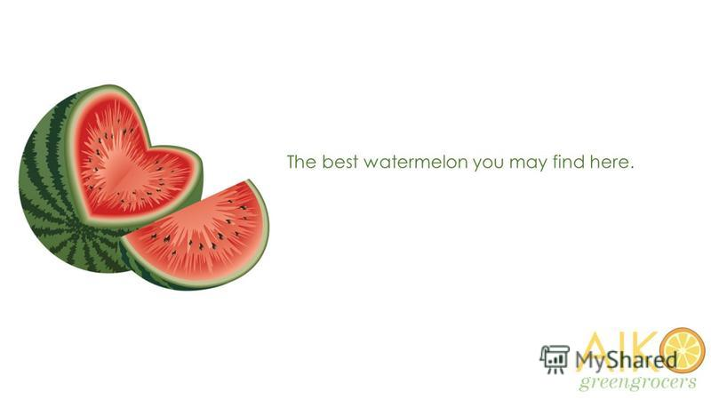 The best watermelon you may find here.