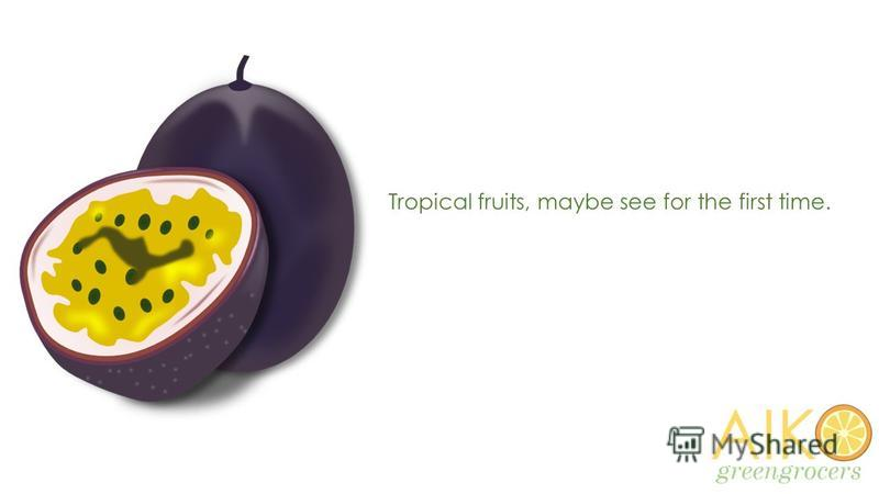 Tropical fruits, maybe see for the first time.