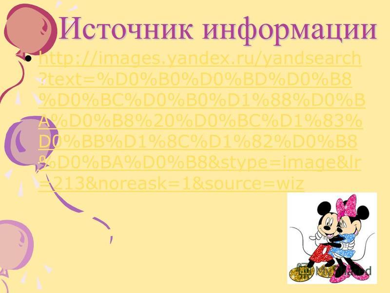 Источник информации http://images.yandex.ru/yandsearch ?text=%D0%B0%D0%BD%D0%B8 %D0%BC%D0%B0%D1%88%D0%B A%D0%B8%20%D0%BC%D1%83% D0%BB%D1%8C%D1%82%D0%B8 %D0%BA%D0%B8&stype=image&lr =213&noreask=1&source=wizhttp://images.yandex.ru/yandsearch ?text=%D0%