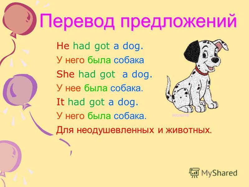 Перевод предложений Перевод предложений He had got a dog. У него была собака She had got a dog. У нее была собака. It had got a dog. У него была собака. Для неодушевленных и животных.