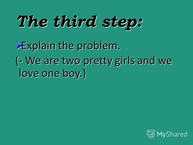 The third step: Explainthe problem. Explain the problem. (- We are two pretty girls and we love one boy.)