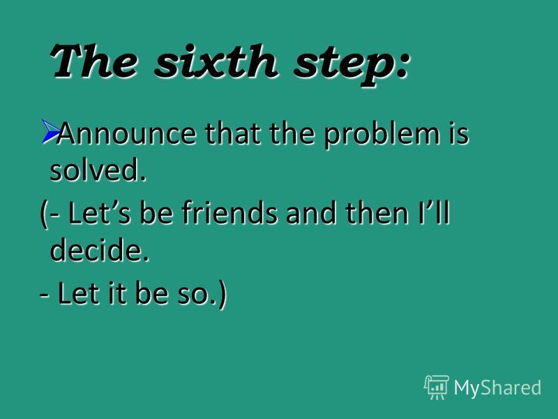 The sixth step: Announce that the problem is solved. Announce that the problem is solved. (- Lets be friends and then Ill decide. - Let it be so.)