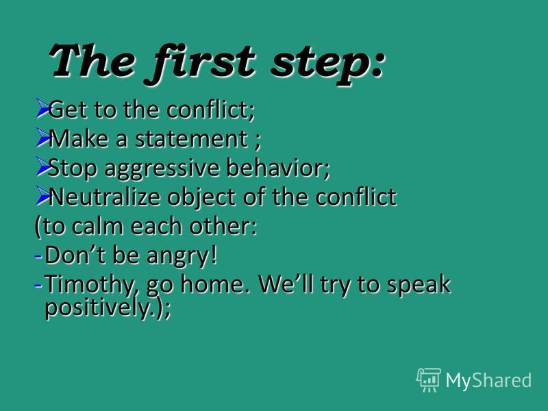 The first step: Get to the conflict; Get to the conflict; Make a statement ; Make a statement ; Stop aggressive behavior; Stop aggressive behavior; Neutralize object of the conflict Neutralize object of the conflict (to calm each other: -Dont be angr