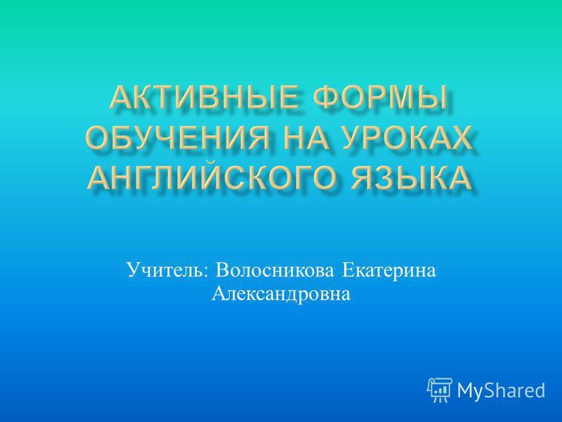 Учитель : Волосникова Екатерина Александровна