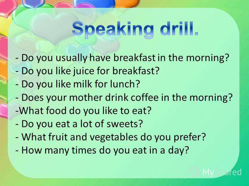 - Do you usually have breakfast in the morning? - Do you like juice for breakfast? - Do you like milk for lunch? - Does your mother drink coffee in the morning? -What food do you like to eat? - Do you eat a lot of sweets? - What fruit and vegetables