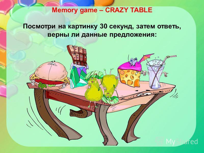 Memory game – CRAZY TABLE Посмотри на картинку 30 секунд, затем ответь, верны ли данные предложения: