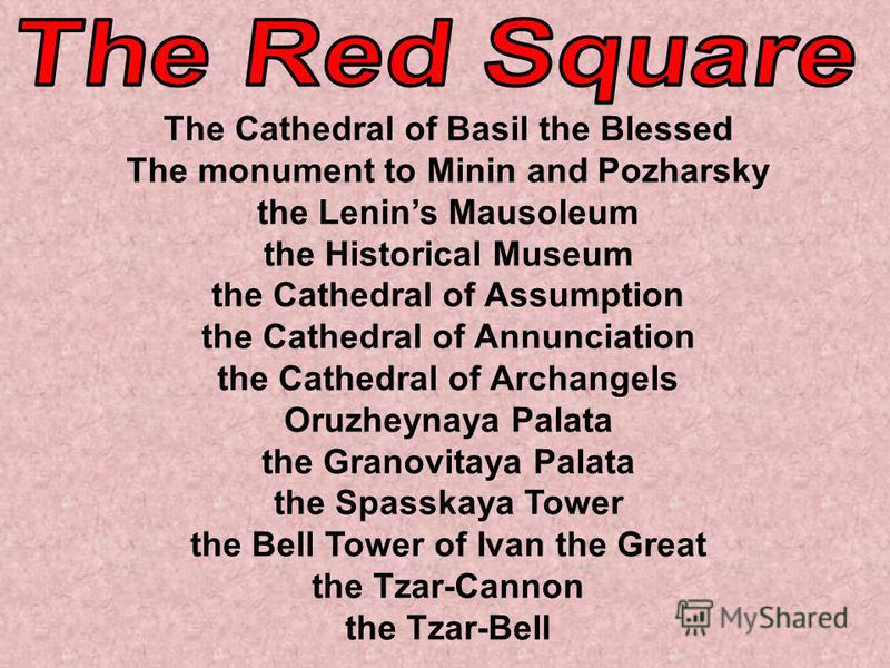 The Cathedral of Basil the Blessed The monument to Minin and Pozharsky the Lenins Mausoleum the Historical Museum the Cathedral of Assumption the Cathedral of Annunciation the Cathedral of Archangels Oruzheynaya Palata the Granovitaya Palata the Spas